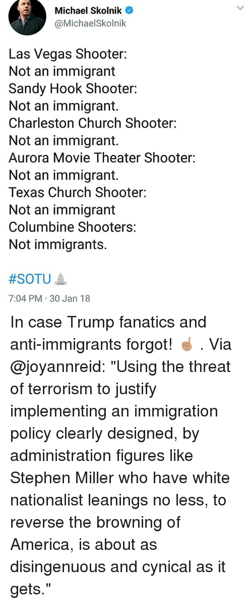 "America, Church, and Memes: Michael Skolnik  @MichaelSkolnik  Las Vegas Shooter:  Not an immigrant  Sandy Hook Shooter:  Not an immigrant.  Charleston Church Shooter:  Not an immigrant.  Aurora Movie Theater Shooter:  Not an immigrant.  Texas Church Shooter:  Not an immigrant  Columbine Shooters:  Not immigrants.  #SOTU ▲  7:04 PM 30 Jan 18 In case Trump fanatics and anti-immigrants forgot! ☝🏽 . Via @joyannreid: ""Using the threat of terrorism to justify implementing an immigration policy clearly designed, by administration figures like Stephen Miller who have white nationalist leanings no less, to reverse the browning of America, is about as disingenuous and cynical as it gets."""