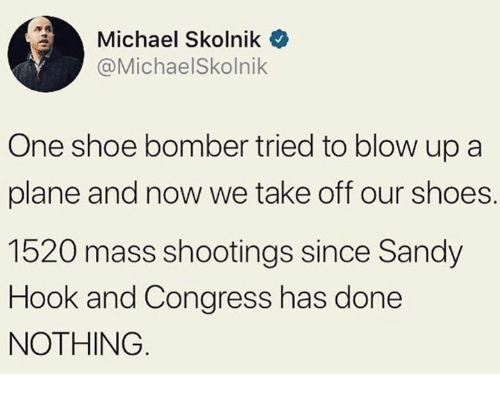 sandy hook: Michael Skolnik  @MichaelSkolnik  One shoe bomber tried to blow up a  plane and now we take off our shoes.  1520 mass shootings since Sandy  Hook and Congress has done  NOTHING
