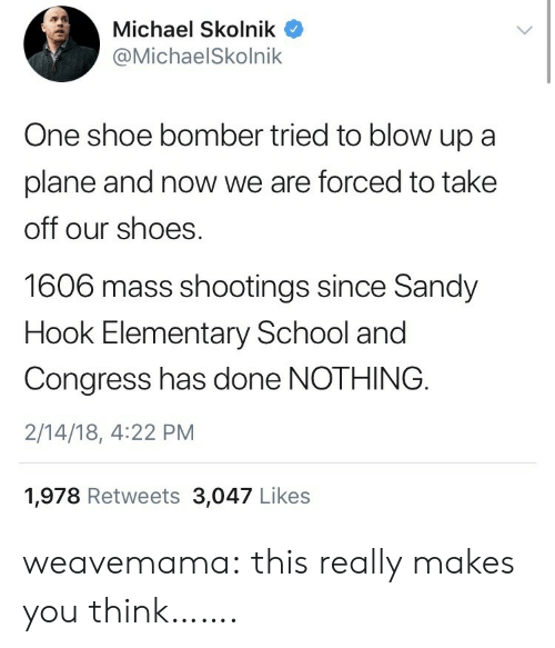 sandy hook: Michael Skolnik  @MichaelSkolnik  One shoe bomber tried to blow up a  plane and now we are forced to take  off our shoes  1606 mass shootings since Sandy  Hook Elementary School and  Congress has done NOTHING  2/14/18, 4:22 PM  1,978 Retweets 3,047 Likes weavemama:  this really makes you think…….