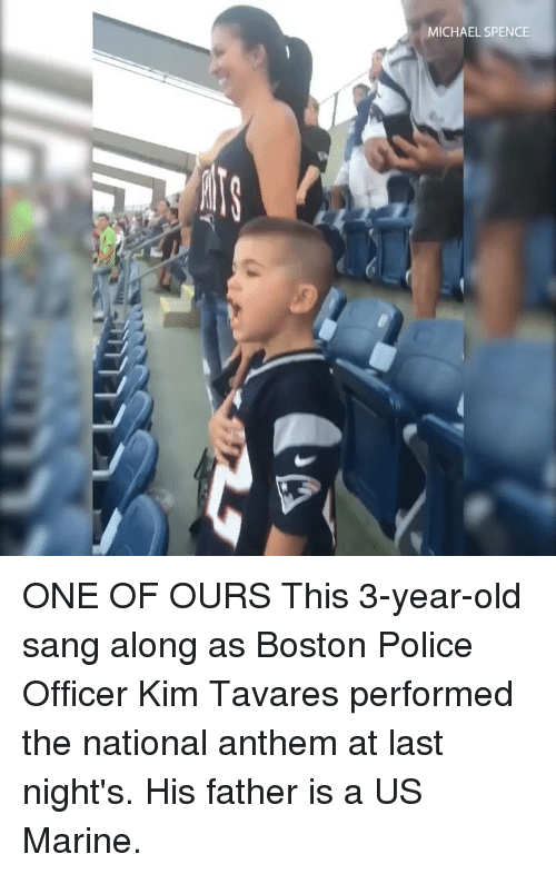 Memes, Police, and National Anthem: MICHAEL SPENCE ONE OF OURS This 3-year-old sang along as Boston Police Officer Kim Tavares performed the national anthem at last night's. His father is a US Marine.