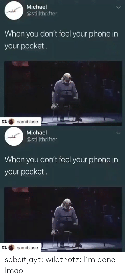 im done: Michael  @stillthrifter  When you don't feel your phone in  your pocket.  namiblase   Michael  @stillthrifter  When you don't feel your phone in  your pocket .  namiblase sobeitjayt:  wildthotz: I'm done lmao