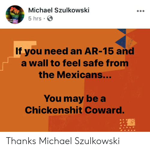 mexicans: Michael Szulkowski  5 hrs  will not  to  If you need an AR-15 and  a wall to feel safe from  the Mexicans...  You may be a  Chickenshit Coward. Thanks Michael Szulkowski