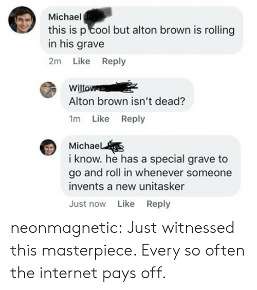 michae: Michael  this is p cool but alton brown is rolling  in his grave  2m Like Reply  Willo  Alton brown isn't dead?  1m Like Reply  Michae  i know. he has a special grave to  go and roll in whenever someone  invents a new unitasker  Just now Like Reply neonmagnetic: Just witnessed this masterpiece. Every so often the internet pays off.