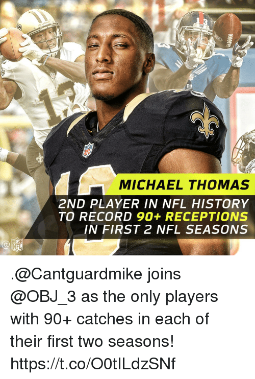 Memes, Nfl, and History: MICHAEL THOMAS  2ND PLAYER IN NFL HISTORY  TO RECORD 90+ RECEPTIONS  IN FIRST 2 NFL SEASONS .@Cantguardmike joins @OBJ_3 as the only players with 90+ catches in each of their first two seasons! https://t.co/O0tILdzSNf