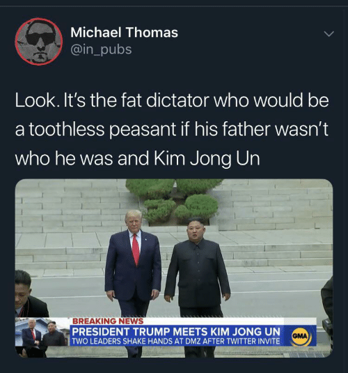Kim Jong-un: Michael Thomas  @in_pubs  Look. It's the fat dictator who would be  a toothless peasant if his father wasn't  who he was and Kim Jong Un  BREAKING NEWS  PRESIDENT TRUMP MEETS KIM JONG UN  TWO LEADERS SHAKE HANDS AT DMZ AFTER TWITTER INVITE  GMA