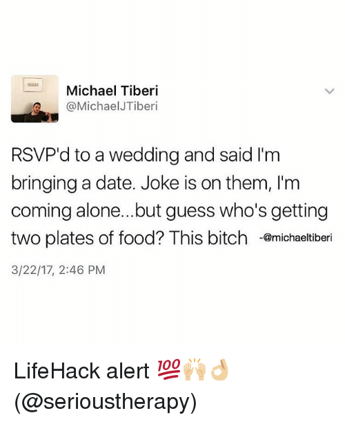 dates: Michael Tiberi  @Michael JTiberi  RSVP'd to a Wedding and said I'm  bringing a date. Joke is on them, l'm  coming alone... but guess who's getting  two plates of food? This bitch @michaeltiberi  3/22/17, 2:46 PM LifeHack alert 💯🙌🏼👌🏼(@serioustherapy)