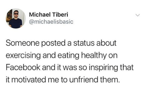 exercising: Michael Tiberi  @michaelisbasic  Someone posted a status about  exercising and eating healthy on  Facebook and it was so inspiring that  it motivated me to unfriend them