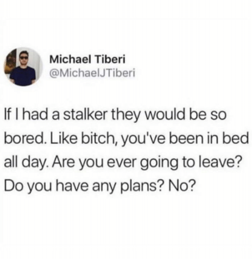 Stalker: Michael Tiberi  @MichaelJTiberi  If I had a stalker they would be so  bored. Like bitch, you've been in bed  all day. Are you ever going to leave?  Do you have any plans? No?