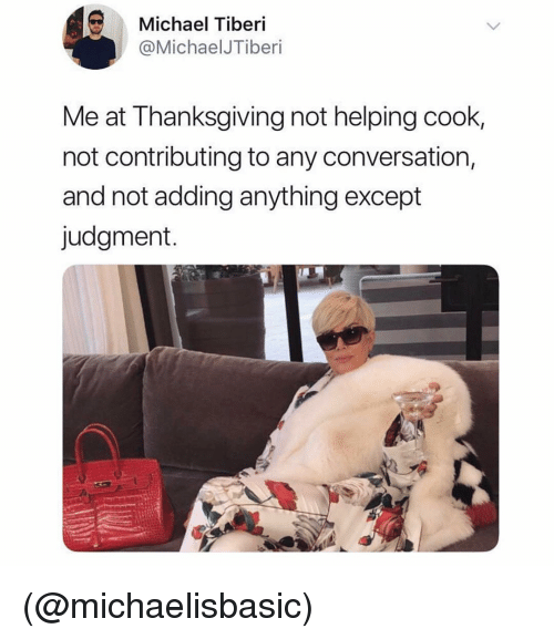 Not Helping: Michael Tiberi  @MichaelJTiberi  Me at Thanksgiving not helping cook,  not contributing to any conversation,  and not adding anything except  judgment. (@michaelisbasic)