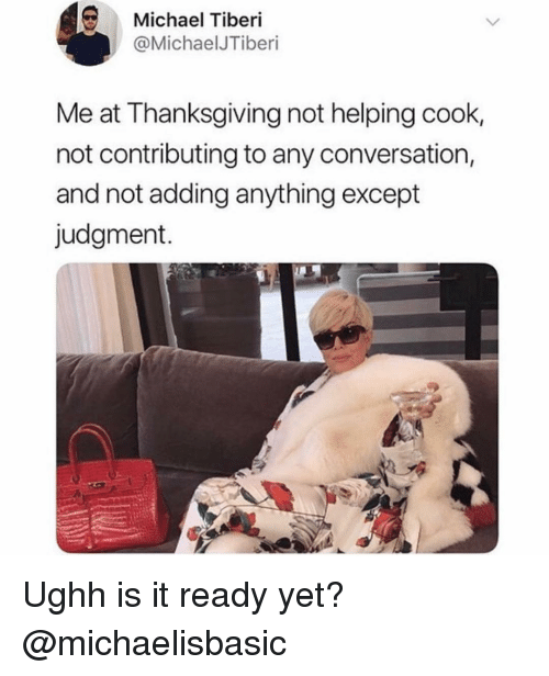 Not Helping: Michael Tiberi  @MichaelJTiberi  Me at Thanksgiving not helping cook,  not contributing to any conversation,  and not adding anything except  judgment. Ughh is it ready yet? @michaelisbasic