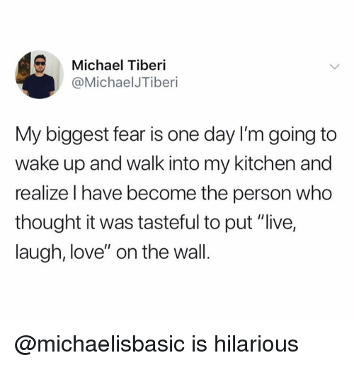 "Love, Live, and Michael: Michael Tiberi  @MichaelJTiberi  My biggest fear is one day I'm going to  wake up and walk into my kitchen and  realize I have become the person who  thought it was tasteful to put ""live,  laugh, love"" on the wall. @michaelisbasic is hilarious"