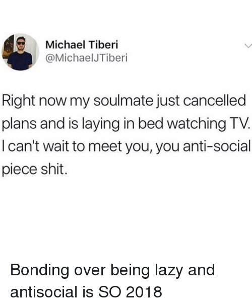 Funny, Lazy, and Shit: Michael Tiberi  @MichaelJTiberi  Right now my soulmate just cancelled  plans and is laying in bed watching TV  I can't wait to meet you, you anti-social  piece shit. Bonding over being lazy and antisocial is SO 2018