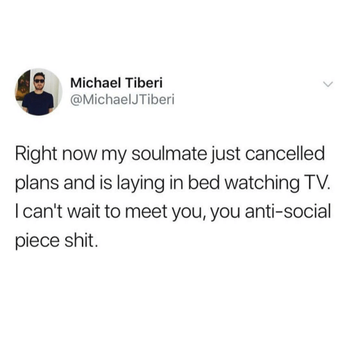 Anti Social: Michael Tiberi  @MichaelJTiberi  Right now my soulmate just cancelled  plans and is laying in bed watching TV.  I can't wait to meet you, you anti-social  piece shit