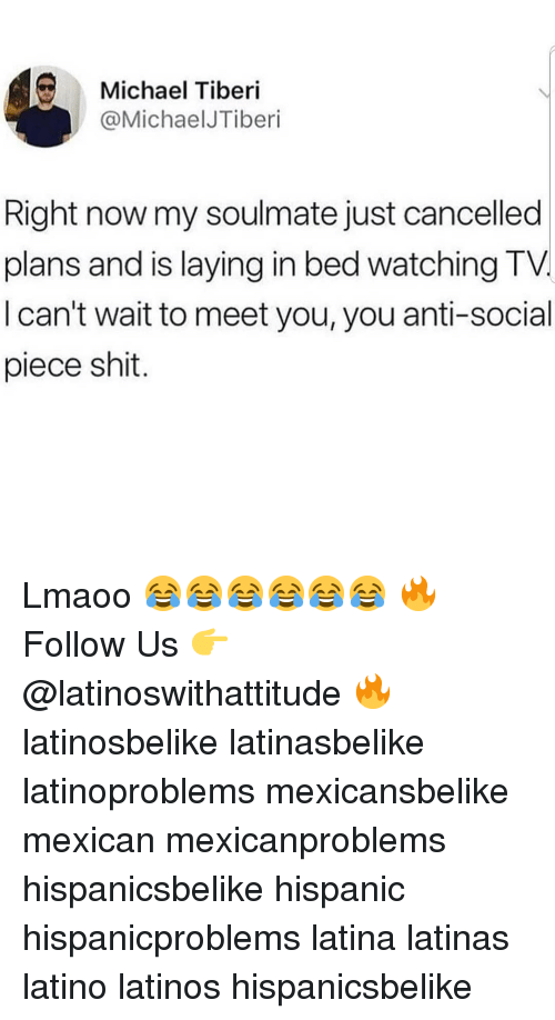 Anti Social: Michael Tiberi  @MichaelJTiberi  Right now my soulmate just cancelled  plans and is laying in bed watching TV.  I can't wait to meet you, you anti-social  piece shit. Lmaoo 😂😂😂😂😂😂 🔥 Follow Us 👉 @latinoswithattitude 🔥 latinosbelike latinasbelike latinoproblems mexicansbelike mexican mexicanproblems hispanicsbelike hispanic hispanicproblems latina latinas latino latinos hispanicsbelike