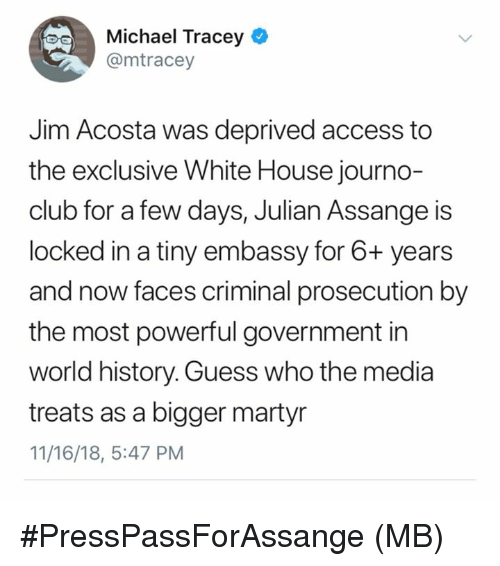 embassy: Michael Tracey e  @mtracey  Jim Acosta was deprived access to  the exclusive White House journo-  club for a few days, Julian Assange is  locked in a tiny embassy for 6+ years  and now faces criminal prosecution by  the most powerful government in  world history. Guess who the media  treats as a bigger martyr  11/16/18, 5:47 PM #PressPassForAssange  (MB)