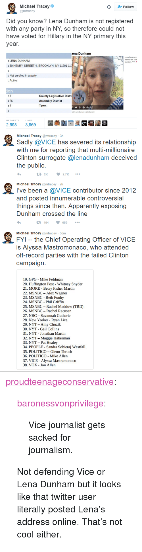 """Rachel Maddow: Michael Tracey  @mtracey  Follow  Did you know? Lena Dunham is not registered  with any party in NY, so therefore could not  have voted for Hillary in the NY primary this  year.  ena Dunham  Lena Dunham  herself on Inst  caption, """"  : LENA DUNHAM  30 HENRY STREET 4, BROOKLYN, NY 11201-11  : Not enrolled in a party  : Active  ion  County Legislative Distri  Assembly District  Town  : 26  7  RETWEETS  LIKES  2,698 3,969   Michael Tracey @mtracey 3h  Sadly @VICE has severed its relationship  with me for reporting that multi-millionaire  Clinton surTogatc @lenadunham deceived  the public.  2 2.7   鬼  Michael Tracey @mtracey 2h  I've been a @VICE contributor since 2012  and posted innumerable controversial  things since then. Apparently exposing  Dunham crossed the line  404659   Michael Tracey @mtracey 58m  FYI -- the Chief Operating Officer of VICE  IS Alyssa Mastromonaco, who attended  oft-record parties with the talled Clinton  campaign.  19. GPG Mike Feldman  20. Huffington Post Whitney Snyder  21. MORE - Betsy Fisher Martin  22. MSNBC - Alex Wagner  23. MSNBC - Beth Fouhy  24. MSNBC Phil Griffin  25. MSNBC- Rachel Maddow (TBD)  26. MSNBC Rachel Racusen  27. NBC -Savannah Gutherie  28. New Yorker - Ryan Liza  29. NYT- Amy Chozik  30. NYT - Gail Collins  31. NYT Jonathan Martin  32. NYT- Maggie Haberman  33. NYT- Pat Healey  34. PEOPLE Sandra Sobieraj Westfall  35. POLITICO -Glenn Thrush  36. POLITICO - Mike Allen  37. VICE Alyssa Mastramonoco  38. VOX Jon Allen <p><a href=""""http://proudteenageconservative.tumblr.com/post/153064366164/baronessvonprivilege-vice-journalist-gets-sacked"""" class=""""tumblr_blog"""">proudteenageconservative</a>:</p>  <blockquote><p><a class=""""tumblr_blog"""" href=""""http://baronessvonprivilege.tumblr.com/post/153050254749"""">baronessvonprivilege</a>:</p><blockquote> <p>Vice journalist gets sacked for journalism.</p> </blockquote>  <p>Not defending Vice or Lena Dunham but it looks like that twitter user literally posted Lena's address online"""