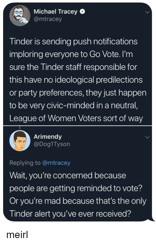 civic: Michael Tracey  @mtracey  Tinder is sending push notifications  imploring everyone to Go Vote. I'nm  sure the Tinder staff responsible for  this have no ideological predilections  or party preferences, they just happen  to be very civic-minded in a neutral,  League of Women Voters sort of way  Arimendy  @Dog1Tyson  Replying to @mtracey  Wait, you're concerned because  people are getting reminded to vote?  Or you're mad because that's the only  Tinder alert you've ever received? meirl