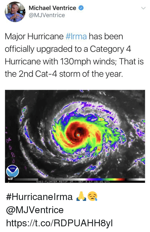 Gif, Hurricane, and Michael: Michael Ventrice  @MJVentrice  Major Hurricane rma has been  officially upgraded to a Category 4  Hurricane with 130mph winds; That is  the 2nd Cat-4 storm of the year  Π ORA  GIF  GOES-FLOATER RBTOP IR  EP 4 17 15:15 UT #HurricaneIrma 🙏😪 @MJVentrice https://t.co/RDPUAHH8yl