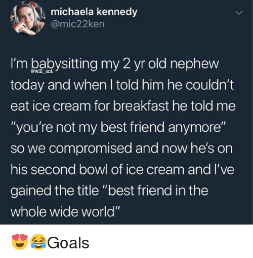 """Best Friend, Memes, and Best: michaela kennedy  @mic22ken  I'm babysitting my 2 yr old nephevw  today and when I told him he couldn't  eat ice cream for breakfast he told me  """"you're not my best friend anymore""""  so we compromised and now he's on  his second bowl of ice cream and l've  gained the title """"best friend in the  whole wide world""""  @will ent 😍😂Goals"""