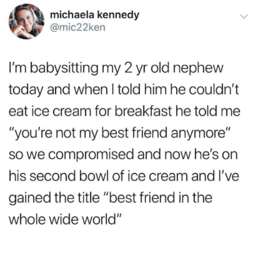 """Best Friend, Best, and Breakfast: michaela kennedy  @mic22ken  I'm babysitting my 2 yr old nephevw  today and when l told him he couldn't  eat ice cream for breakfast he told me  """"you're not my best friend anymore""""  so we compromised and now he's on  his second bowl of ice cream and l've  gained the title """"best friend in the  whole wide world"""""""