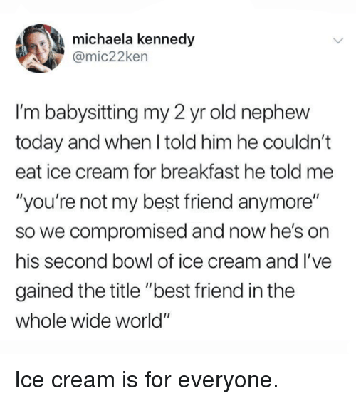 """babysitting: michaela kennedy  @mic22ken  I'm babysitting my 2 yr old nephew  today and when I told him he couldn't  eat ice cream for breakfast he told me  """"you're not my best friend anymore""""  so we compromised and now he's on  his second bowl of ice cream and l've  gained the title """"best friend in the  whole wide world"""" Ice cream is for everyone."""