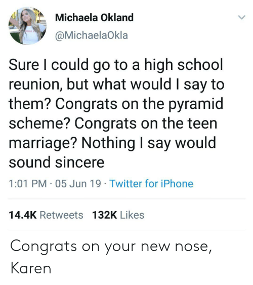 pyramid: Michaela Okland  IRLS TO  @MichaelaOkla  Sure I could go to a high school  reunion, but what would I say to  them? Congrats on the pyramid  scheme? Congrats on the teen  marriage? Nothing I say would  sound sincere  1:01 PM 05 Jun 19 Twitter for iPhone  14.4K Retweets 132K Likes Congrats on your new nose, Karen