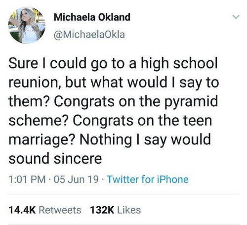 pyramid: Michaela Okland  @MichaelaOkla  Sure I could go to a high school  reunion, but what would I say to  them? Congrats on the pyramid  scheme? Congrats on the teen  marriage? Nothing I say would  sound sincere  1:01 PM 05 Jun 19 Twitter for iPhone  14.4K Retweets 132K Likes