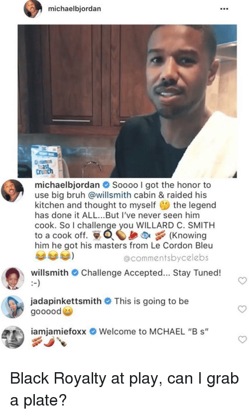 """challenge accepted: michaelbjordan  108  Crunc  michaelbjordan  Soooo I got the honor to  use big bruh @willsmith cabin & raided his  kitchen and thought to myself the legend  has done it ALL...But I've never seen him  cook. So I challenge you WILLARD C. SMITH  to a cook off. Knowing  him he got his masters from Le Cordon Bleu  @commentsbycelebs  willsmith # Challenge Accepted  Stay Tuned!  jadapinkettsmith # This is going to be  goooode  iamiamietoxx  Welcome to MCHAEL """"B s"""" Black Royalty at play, can I grab a plate?"""