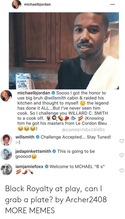 """challenge accepted: michaelbjordan  108  Crunc  michaelbjordan  Soooo I got the honor to  use big bruh @willsmith cabin & raided his  kitchen and thought to myself the legend  has done it ALL...But I've never seen him  cook. So I challenge you WILLARD C. SMITH  to a cook off. Knowing  him he got his masters from Le Cordon Bleu  @commentsbycelebs  willsmith # Challenge Accepted  Stay Tuned!  jadapinkettsmith # This is going to be  goooode  iamiamietoxx  Welcome to MCHAEL """"B s"""" Black Royalty at play, can I grab a plate? by Archer2408 MORE MEMES"""