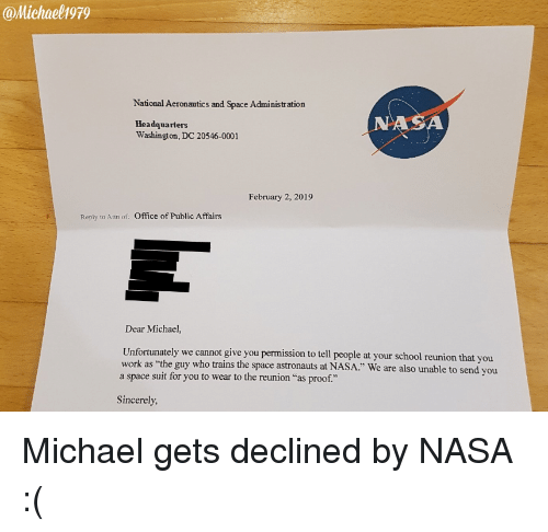 """Washington Dc: @Michaelh979  National Aeronautics and Space Administration  Headquarters  Washington, DC 20546-0001  NASA  February 2, 2019  Reply to Atth of:  Office of Public Affairs  Dear Michael,  Unfortunately we cannot give you permission to tell people at your school reunion that you  a space suit for you to wear to the reunion """"as proof.""""  as """"the guy who trains the space astronauts at NASA."""" We are also unable to send you  Sincerely Michael gets declined by NASA :("""