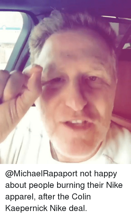 Colin Kaepernick, Nike, and Happy: @MichaelRapaport not happy about people burning their Nike apparel, after the Colin Kaepernick Nike deal.