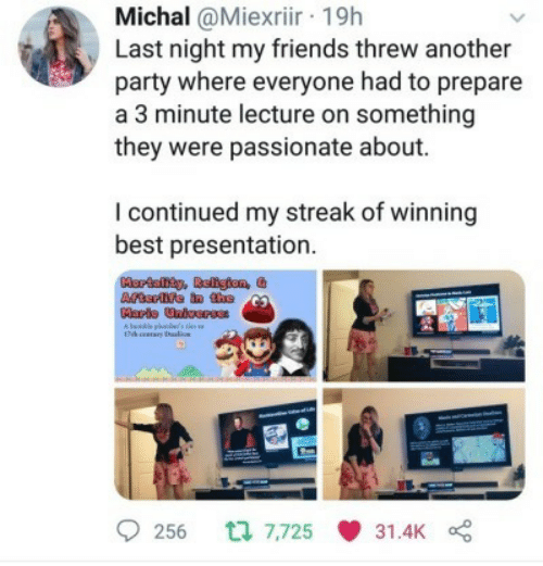 streak: Michal @Miexriir 19h  Last night my friends threw another  party where everyone had to prepare  a 3 minute lecture on something  they were passionate about.  I continued my streak of winning  best presentation  Hortaity, Religion, &  Atrfe in tho  Marls Unicerss  Alnble phbs  17k ary  256 7,725  31.4K