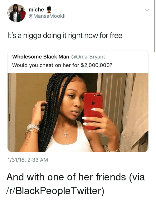 Blackpeopletwitter, Friends, and Black: miche  @MansaMookll  It's a nigga doing it right now for free  Wholesome Black Man @OmarBryant  Would you cheat on her for $2,000,000?  1/31/18, 2:33 AM <p>And with one of her friends (via /r/BlackPeopleTwitter)</p>