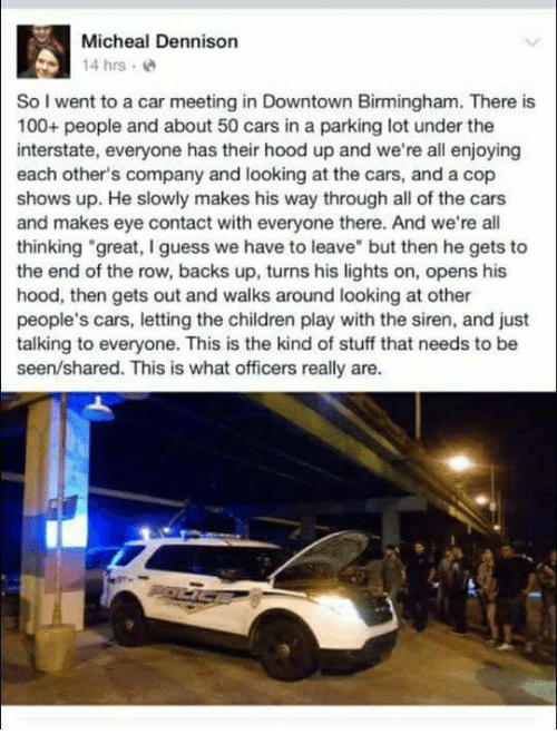 """Anaconda, Cars, and Children: Micheal Dennison  14 hrs  So I went to a car meeting in Downtown Birmingham. There is  100+ people and about 50 cars in a parking lot under the  interstate, everyone has their hood up and we're all enjoying  each other's company and looking at the cars, and a cop  shows up. He slowly makes his way through all of the cars  and makes eye contact with everyone there. And we're all  thinking """"great, I guess we have to leave"""" but then he gets to  the end of the row, backs up, turns his lights on, opens his  hood, then gets out and walks around looking at other  people's cars, letting the children play with the siren, and just  talking to everyone. This is the kind of stuff that needs to be  seen/shared. This is what officers really are."""