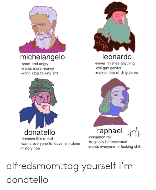 Being Alone, Chill, and Dad: michelangelo  leonardo  -never finishes anything  -evil gay genius  -makes lots of dirty jokes  -short and angry  -wants more money  -won't stop talking shit  raphael m  donatello  -cinnamon roll  -dresses like a dad  -tragically heterosexual  -wants everyone to fucking chill  -wants everyone to leave him alone  -history hoe alfredsmom:tag yourself i'm donatello