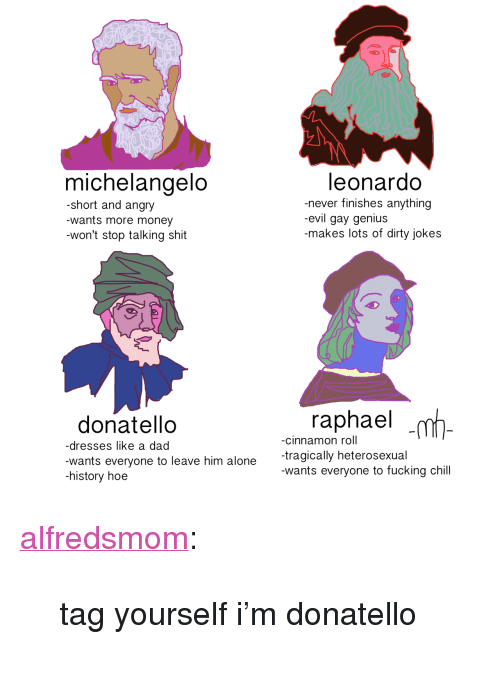 """Jokes: michelangelo  -short and angry  wants more money  -won't stop talking shit  leonardo  never finishes anything  evil gay genius  -makes lots of dirty jokes  raphael  donatello  -dresses like a dad  wants everyone to leave him alone rgically heteros  history hoe  -cinnamon roll  wants everyone to fucking chill <p><a class=""""tumblr_blog"""" href=""""http://alfredsmom.tumblr.com/post/138271686092"""">alfredsmom</a>:</p> <blockquote> <p>tag yourself i'm donatello</p> </blockquote>"""