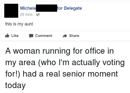 Senior Moment: Micheleor Delegate  28 mins  this is my aunt  Like -Comment -Share A woman running for office in my area (who I'm actually voting for!) had a real senior moment today