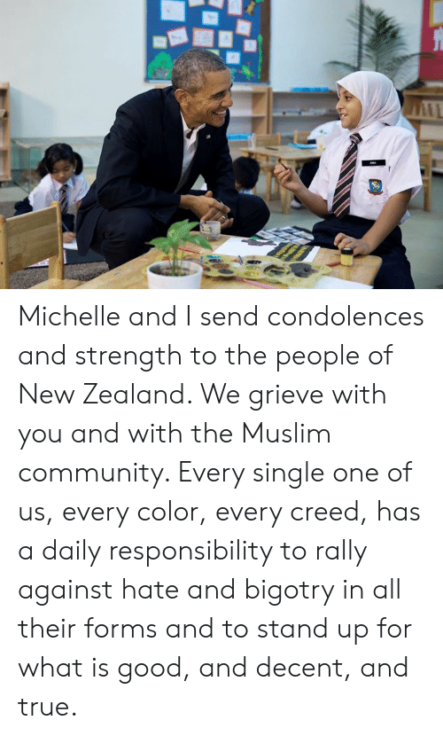 Condolences: Michelle and I send condolences and strength to the people of New Zealand. We grieve with you and with the Muslim community. Every single one of us, every color, every creed, has a daily responsibility to rally against hate and bigotry in all their forms and to stand up for what is good, and decent, and true.