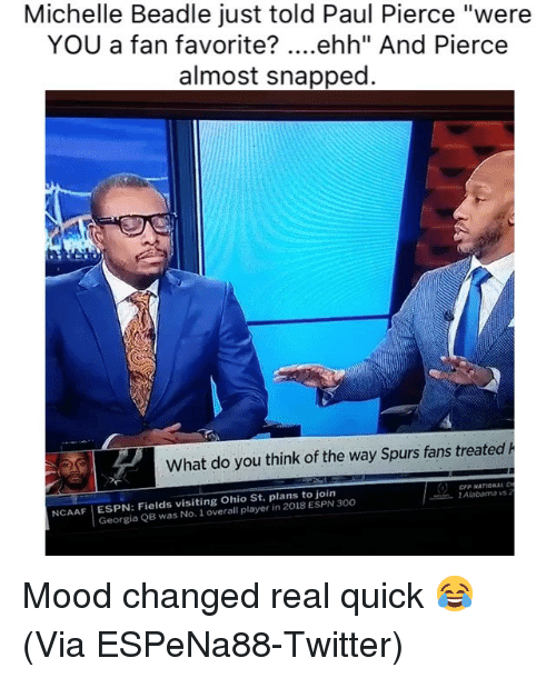 "Paul Pierce: Michelle Beadle just told Paul Pierce ""were  YOU a fan favorite? ....ehh"" And Pierce  almost snapped  What do you think of the way Spurs fans treated h  CFP NATIONAL  l Alabama vs  NCAAF ESPN: Fields visiting Ohio St, plans to join  Georgia QB was No. 1 overall player in 2018 ESPN 300 Mood changed real quick 😂 (Via ‪ESPeNa88‬-Twitter)"