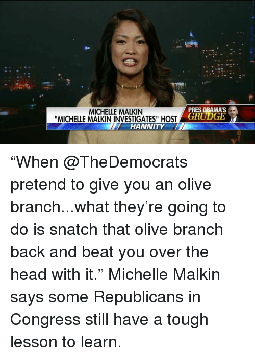 """malkin: MICHELLE MALKIN  """"MICHELLE MALKIN INVESTIGATES"""" HOST  HANNITY  PRES OBAMA S  GRUDGE """"When @TheDemocrats pretend to give you an olive branch...what they're going to do is snatch that olive branch back and beat you over the head with it."""" Michelle Malkin says some Republicans in Congress still have a tough lesson to learn."""