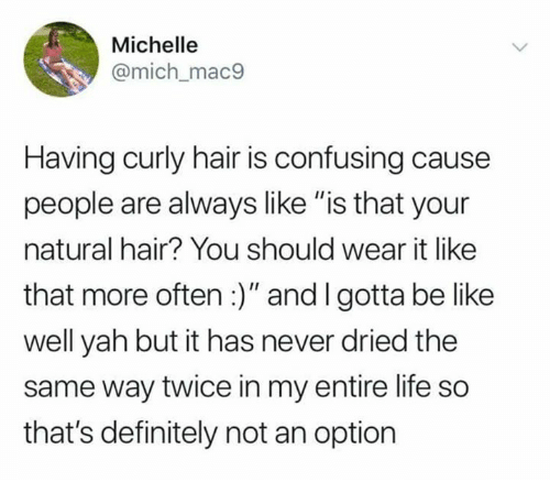"""curly hair: Michelle  @mich_mac9  Having curly hair is confusing cause  people are always like """"is that your  natural hair? You should wear it like  that more often:)"""" and I gotta be like  well yah but it has never dried the  same way twice in my entire life so  that's definitely not an option"""