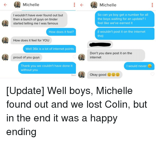 how does it feel: Michelle  Michelle  I wouldn't have ever found out but  then a bunch of guys on tinder  started telling me I was famou:s  So can ya boy get a number for all  the boys waiting for an update?I  feel like we've earned it  (I wouldn't post it on the internet  tho)  How does it feel?  How does it feel for YOU  Well 36k is a lot of internet points  Don't you dare post it on the  internet  proud of you guys  Thank you we couldn't have done it  without you  I would never  Okay good  Sen [Update] Well boys, Michelle found out and we lost Colin, but in the end it was a happy ending