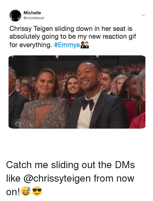 Chrissy Teigen, Relatable, and Her: Michelle  @michellecarl  Chrissy Teigen sliding down in her seat is  absolutely going to be my new reaction aif  for everything. #Emmys&a  NB Catch me sliding out the DMs like @chrissyteigen from now on!😅😎