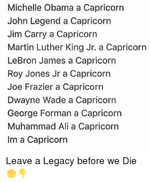 Ali, Dwayne Wade, and John Legend: Michelle Obama a Capricorn  John Legend a Capricorn  Jim Carry a Capricorn  Martin Luther King Jr. a Capricorn  LeBron James a Capricorn  Roy Jones Jr a Capricorn  Joe Frazier a Capricorn  Dwayne Wade a Capricorn  George Forman a Capricorn  Muhammad Ali a Capricorn  Im a Capricorn Leave a Legacy before we Die ✊👇