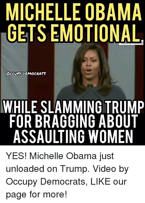 🤖: MICHELLE OBAMA  GETS EMOTIONAL.  OCCUPY DEMOCRATS  WHILE SLAMMING TRUMP  FOR BRAGGING ABOUT  ASSAULTING WOMEN YES! Michelle Obama just unloaded on Trump.  Video by Occupy Democrats, LIKE our page for more!
