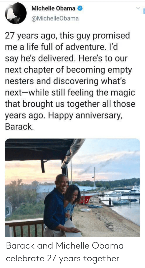 michelle: Michelle Obama  @MichelleObama  27 years ago, this guy promised  me a life full of adventure. I'd  say he's delivered. Here's to our  next chapter of becoming empty  nesters and discovering what's  next-while still feeling the magic  that brought us together all those  years ago. Happy anniversary,  Barack. Barack and Michelle Obama celebrate 27 years together