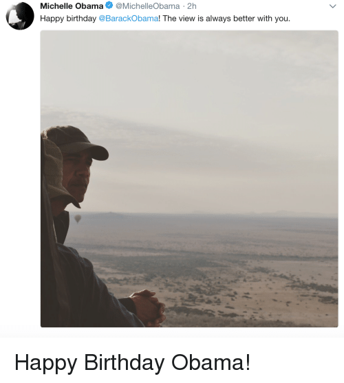 The View: Michelle Obama @MichelleObama 2h  Happy birthday @BarackObama! The view is always better with you Happy Birthday Obama!
