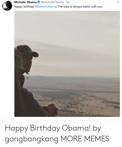 The View: Michelle Obama @MichelleObama 2h  Happy birthday @BarackObama! The view is always better with you Happy Birthday Obama! by gangbangkang MORE MEMES