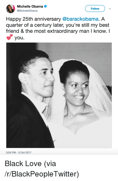 Best Friend, Blackpeopletwitter, and Love: Michelle Obama  @MichelleObama  Follow  Happy 25th anniversary @barackobama. A  quarter of a century later, you're still my best  friend & the most extraordinary man I know. I  you.  3:05 PM-3 Oct 2017 <p>Black Love (via /r/BlackPeopleTwitter)</p>