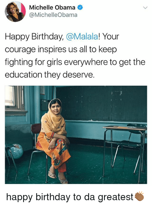 Birthday, Girls, and Memes: Michelle Obama  @MichelleObama  Happy Birthday, @Malala! Your  courage inspires us all to keep  fighting for girls everywhere to get the  education they deserve. happy birthday to da greatest👏🏾